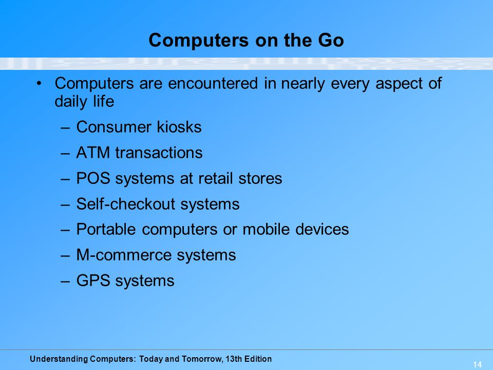 Understanding Computers: Today and Tomorrow, 13th Edition 14 Computers on the Go Computers are encountered in nearly every aspect of daily life –Consu