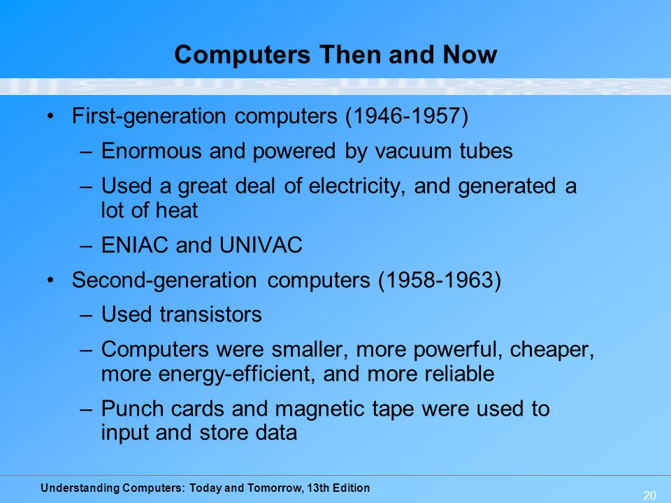 Understanding Computers: Today and Tomorrow, 13th Edition 20 Computers Then and Now First-generation computers (1946-1957) –Enormous and powered by va