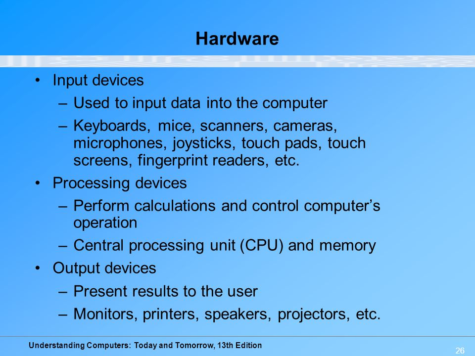 Understanding Computers: Today and Tomorrow, 13th Edition 26 Hardware Input devices –Used to input data into the computer –Keyboards, mice, scanners,