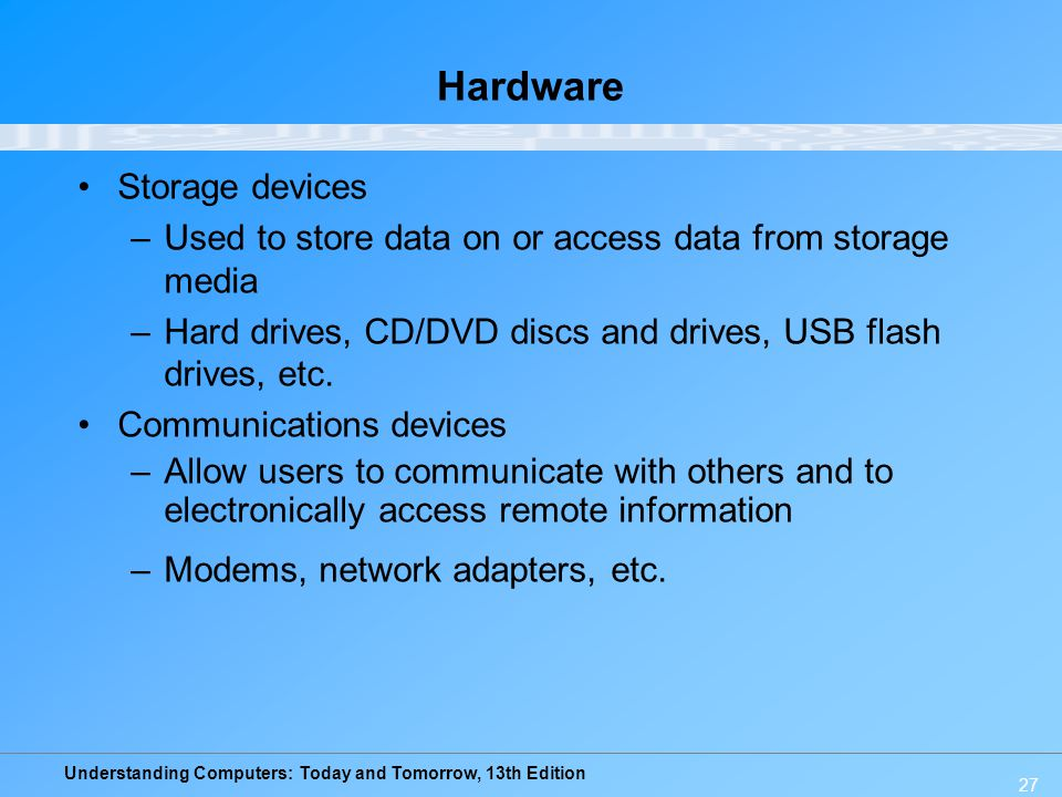 Understanding Computers: Today and Tomorrow, 13th Edition 27 Hardware Storage devices –Used to store data on or access data from storage media –Hard d