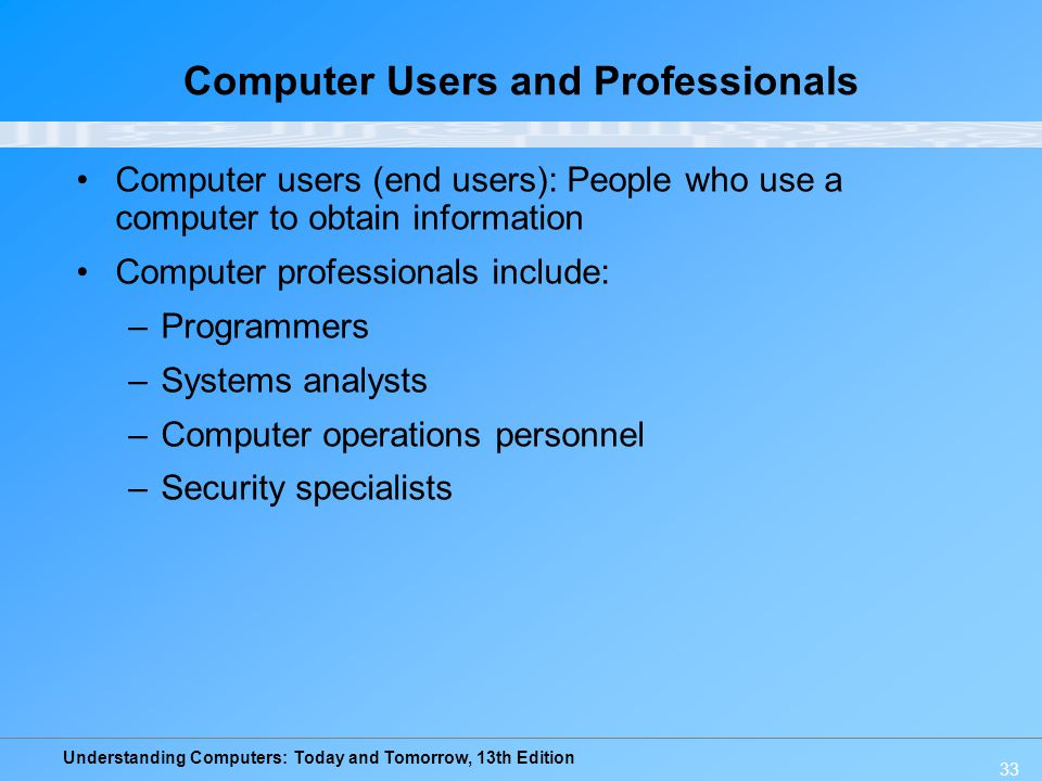 Understanding Computers: Today and Tomorrow, 13th Edition 33 Computer Users and Professionals Computer users (end users): People who use a computer to