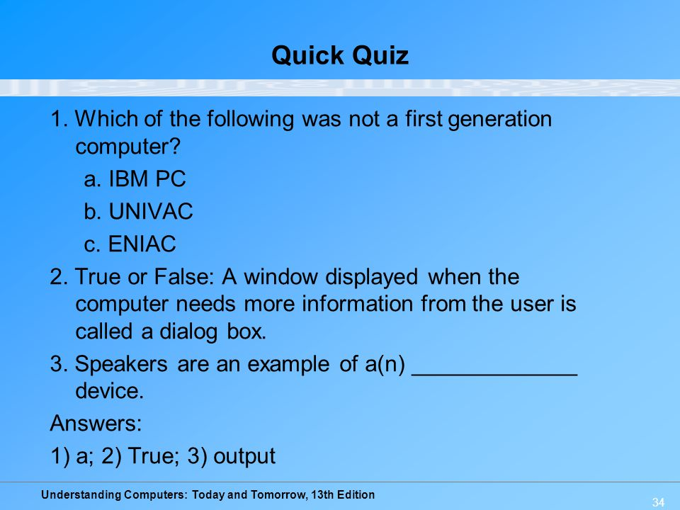 Understanding Computers: Today and Tomorrow, 13th Edition 34 Quick Quiz 1. Which of the following was not a first generation computer? a. IBM PC b. UN