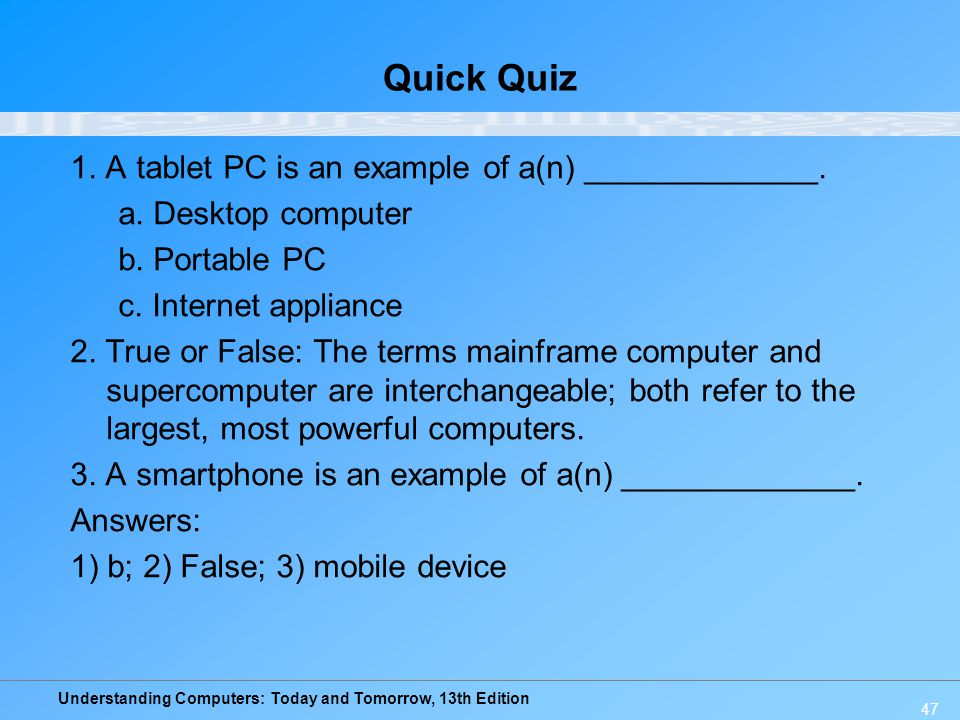 Understanding Computers: Today and Tomorrow, 13th Edition 47 Quick Quiz 1. A tablet PC is an example of a(n) _____________. a. Desktop computer b. Por