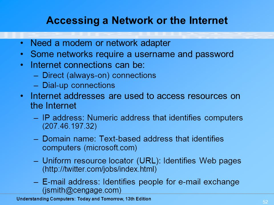 Understanding Computers: Today and Tomorrow, 13th Edition 52 Accessing a Network or the Internet Need a modem or network adapter Some networks require