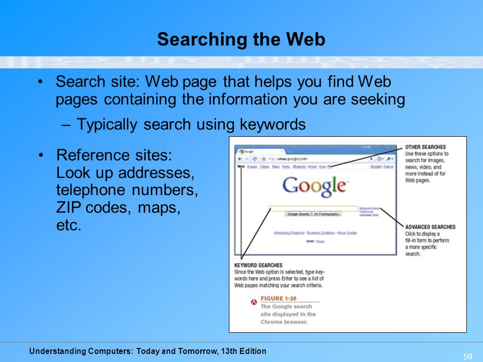Understanding Computers: Today and Tomorrow, 13th Edition 59 Searching the Web Search site: Web page that helps you find Web pages containing the info