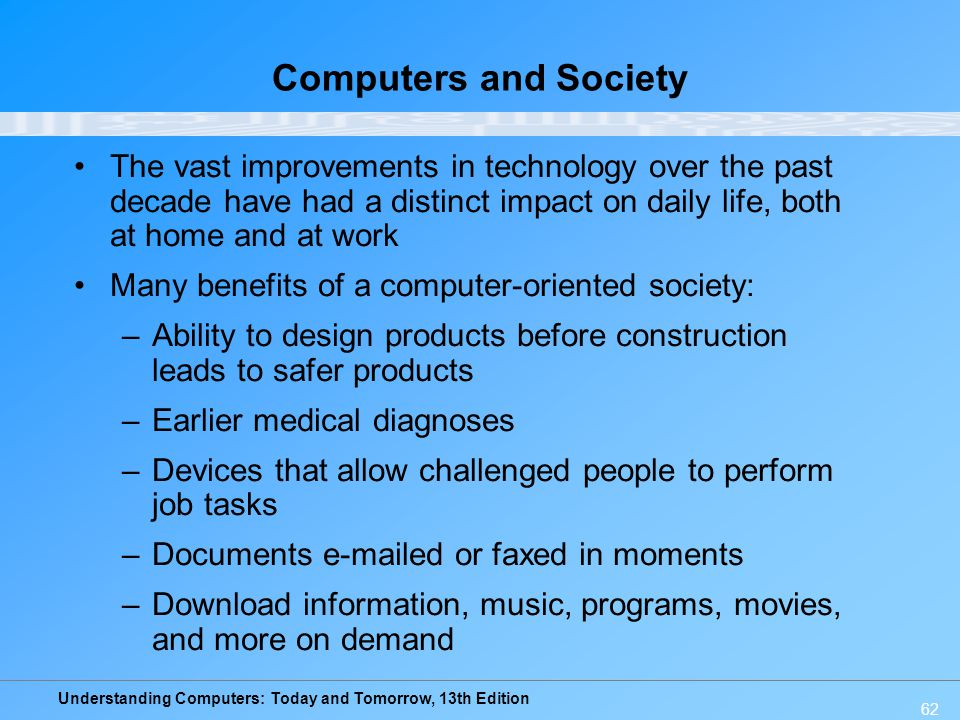 Understanding Computers: Today and Tomorrow, 13th Edition 62 Computers and Society The vast improvements in technology over the past decade have had a