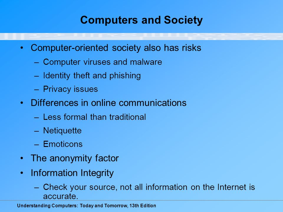 Understanding Computers: Today and Tomorrow, 13th Edition Computers and Society Computer-oriented society also has risks –Computer viruses and malware