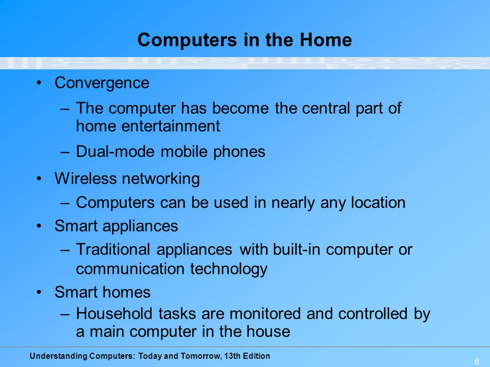 Understanding Computers: Today and Tomorrow, 13th Edition 8 Computers in the Home Convergence –The computer has become the central part of home entert