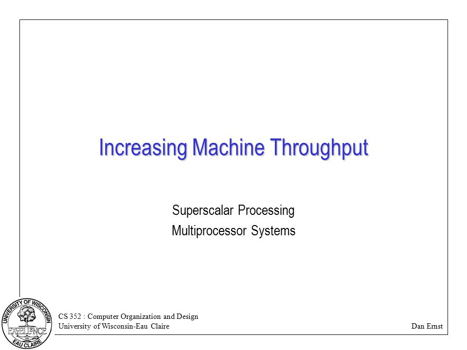CS 352 : Computer Organization and Design University of Wisconsin-Eau Claire Dan Ernst Increasing Machine Throughput Superscalar Processing Multiprocessor Systems