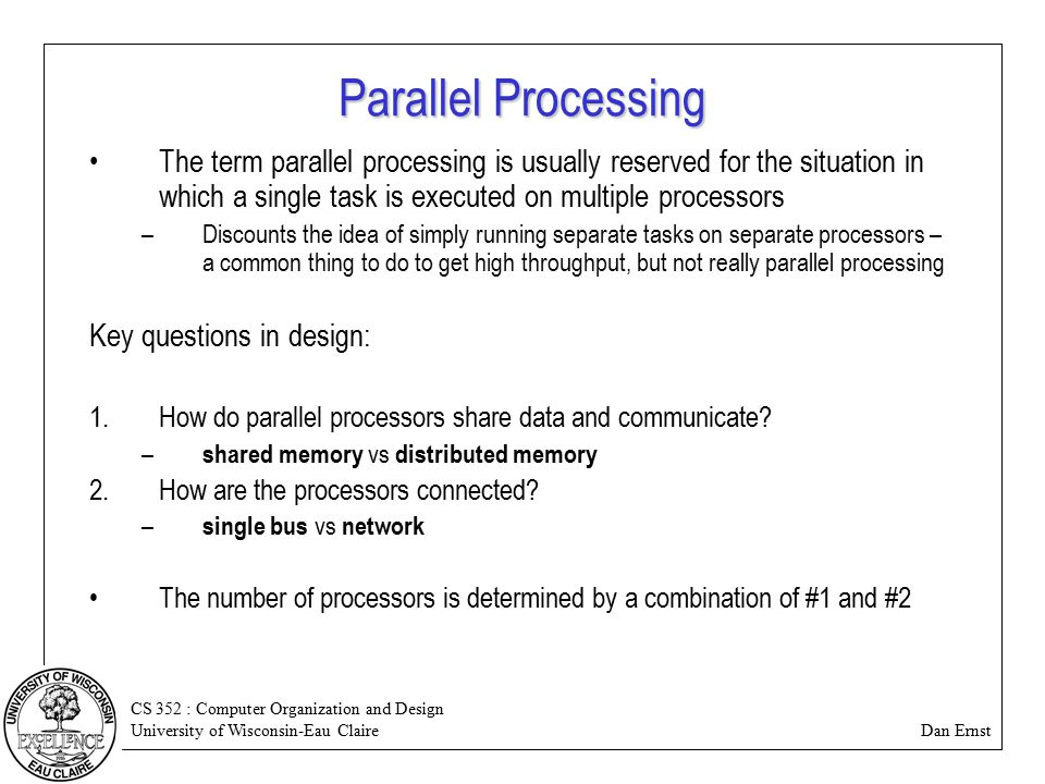 CS 352 : Computer Organization and Design University of Wisconsin-Eau Claire Dan Ernst Parallel Processing The term parallel processing is usually reserved for the situation in which a single task is executed on multiple processors –Discounts the idea of simply running separate tasks on separate processors – a common thing to do to get high throughput, but not really parallel processing Key questions in design: 1.How do parallel processors share data and communicate.