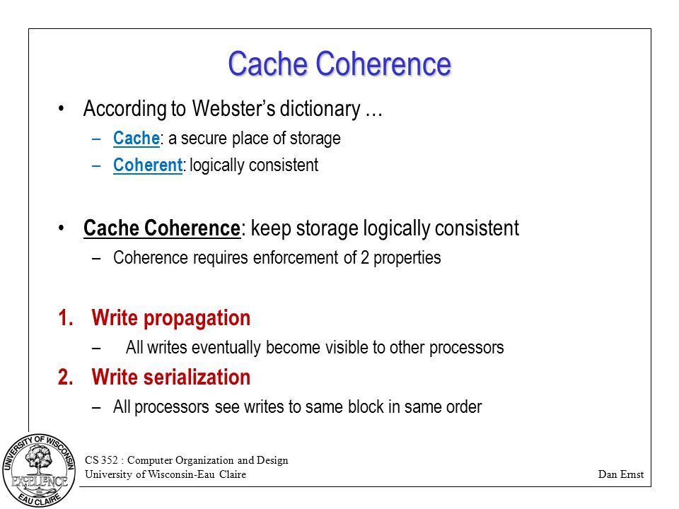 CS 352 : Computer Organization and Design University of Wisconsin-Eau Claire Dan Ernst Cache Coherence According to Webster's dictionary … – Cache : a secure place of storage – Coherent : logically consistent Cache Coherence : keep storage logically consistent –Coherence requires enforcement of 2 properties 1.Write propagation –All writes eventually become visible to other processors 2.Write serialization –All processors see writes to same block in same order