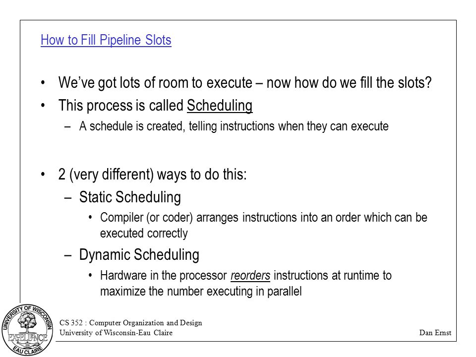 CS 352 : Computer Organization and Design University of Wisconsin-Eau Claire Dan Ernst How to Fill Pipeline Slots We've got lots of room to execute – now how do we fill the slots.