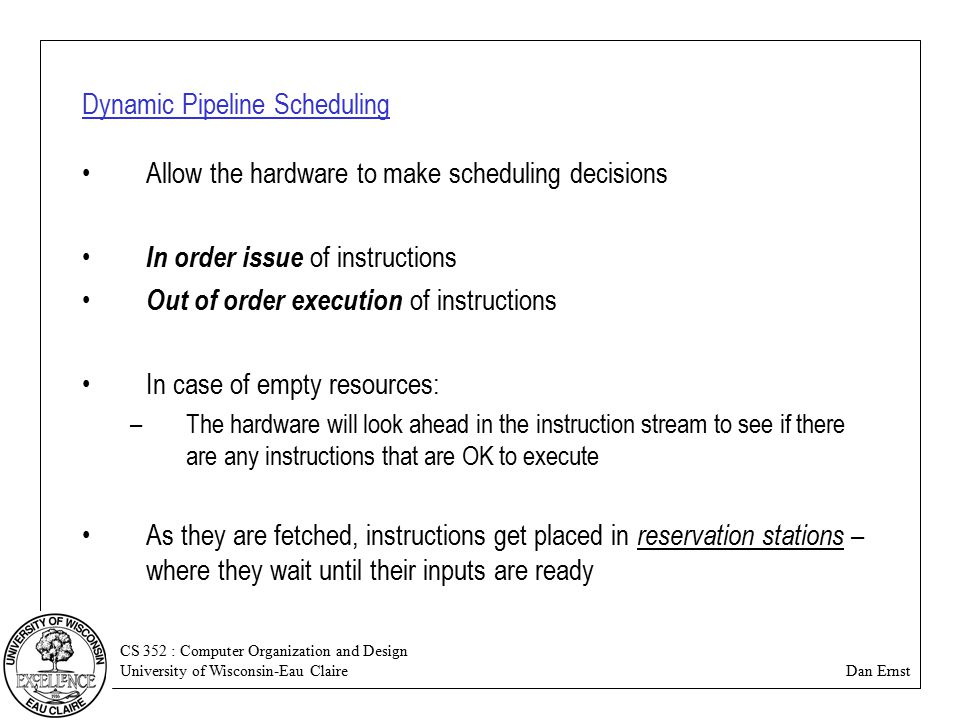 CS 352 : Computer Organization and Design University of Wisconsin-Eau Claire Dan Ernst Dynamic Pipeline Scheduling Allow the hardware to make scheduling decisions In order issue of instructions Out of order execution of instructions In case of empty resources: –The hardware will look ahead in the instruction stream to see if there are any instructions that are OK to execute As they are fetched, instructions get placed in reservation stations – where they wait until their inputs are ready