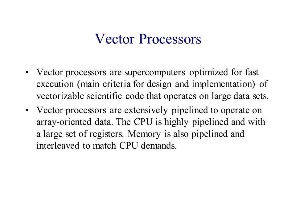 Vector Processors Vector processors are supercomputers optimized for fast execution (main criteria for design and implementation) of vectorizable scientific code that operates on large data sets.