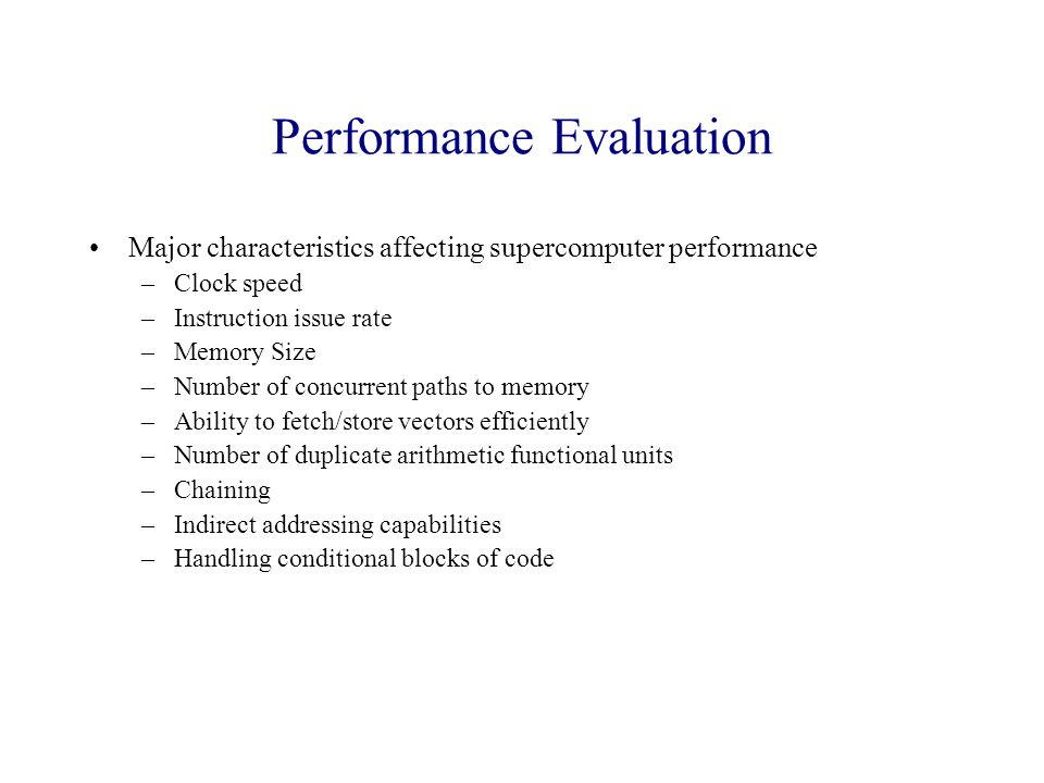 Performance Evaluation Major characteristics affecting supercomputer performance –Clock speed –Instruction issue rate –Memory Size –Number of concurrent paths to memory –Ability to fetch/store vectors efficiently –Number of duplicate arithmetic functional units –Chaining –Indirect addressing capabilities –Handling conditional blocks of code