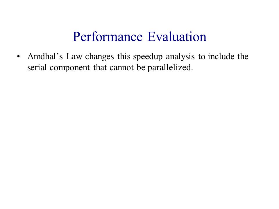 Performance Evaluation Amdhal's Law changes this speedup analysis to include the serial component that cannot be parallelized.