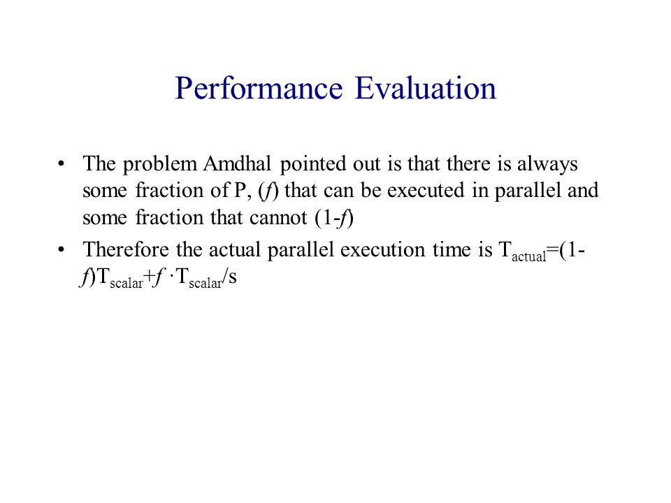 Performance Evaluation The problem Amdhal pointed out is that there is always some fraction of P, (f) that can be executed in parallel and some fraction that cannot (1-f) Therefore the actual parallel execution time is T actual =(1- f)T scalar +f ·T scalar /s