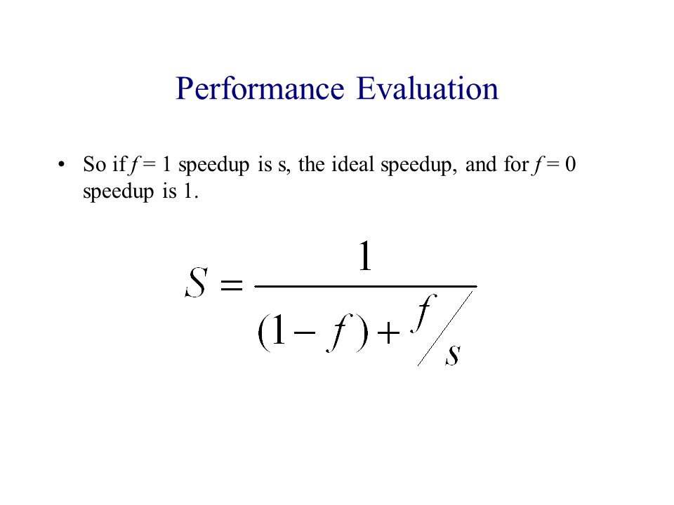 Performance Evaluation So if f = 1 speedup is s, the ideal speedup, and for f = 0 speedup is 1.