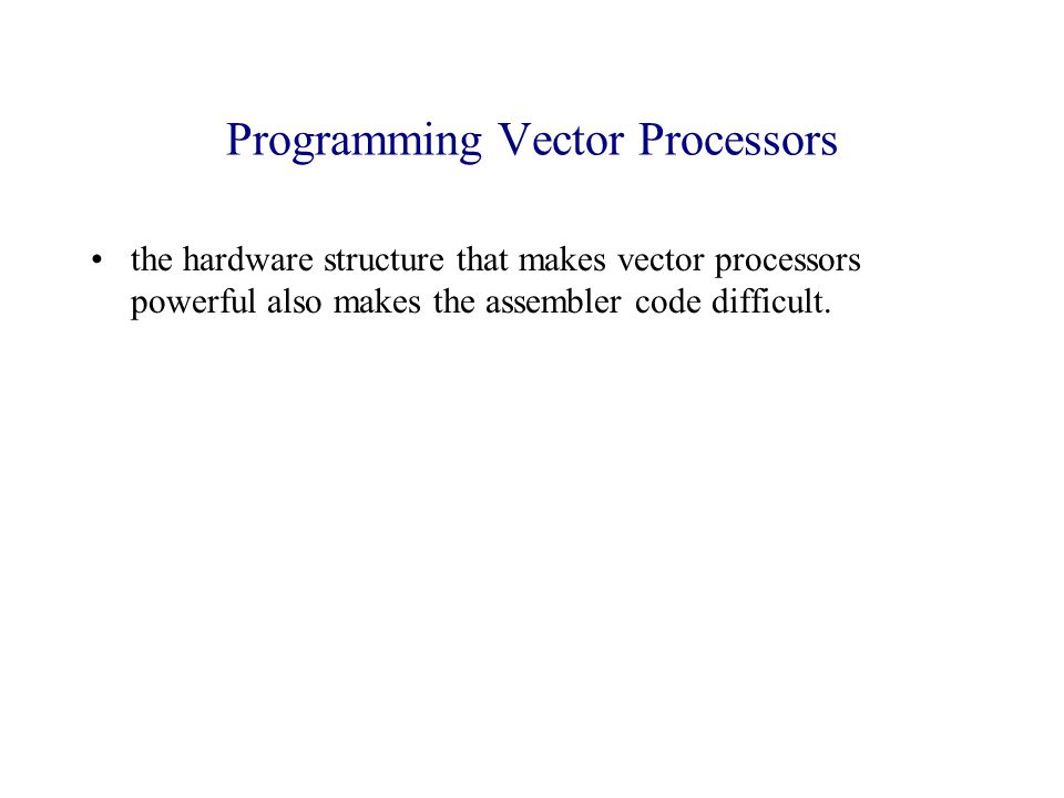 Programming Vector Processors the hardware structure that makes vector processors powerful also makes the assembler code difficult.