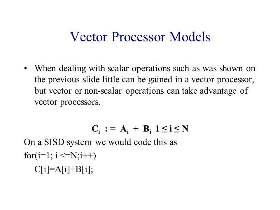 Vector Processor Models When dealing with scalar operations such as was shown on the previous slide little can be gained in a vector processor, but vector or non-scalar operations can take advantage of vector processors.