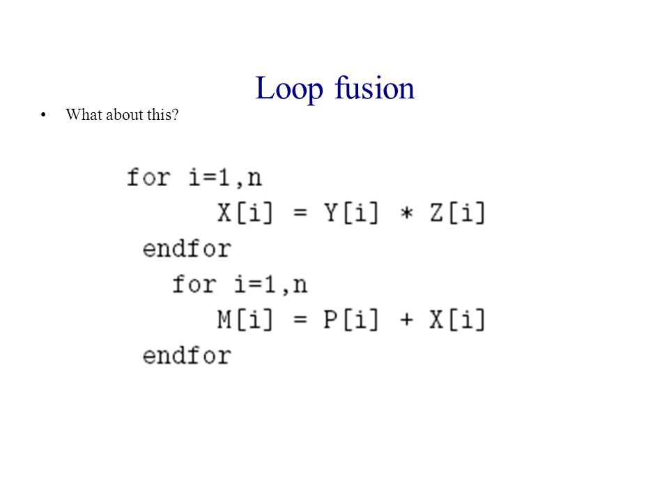What about this? Loop fusion