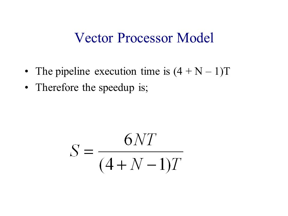 Vector Processor Model The pipeline execution time is (4 + N – 1)T Therefore the speedup is;