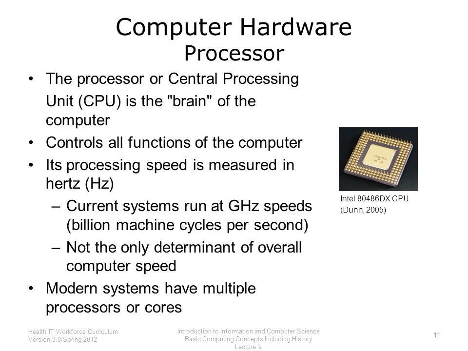 Computer Hardware Processor The processor or Central Processing Unit (CPU) is the brain of the computer Controls all functions of the computer Its processing speed is measured in hertz (Hz) –Current systems run at GHz speeds (billion machine cycles per second) –Not the only determinant of overall computer speed Modern systems have multiple processors or cores 11 Health IT Workforce Curriculum Version 3.0/Spring 2012 Introduction to Information and Computer Science Basic Computing Concepts Including History Lecture a Intel 80486DX CPU (Dunn, 2005)