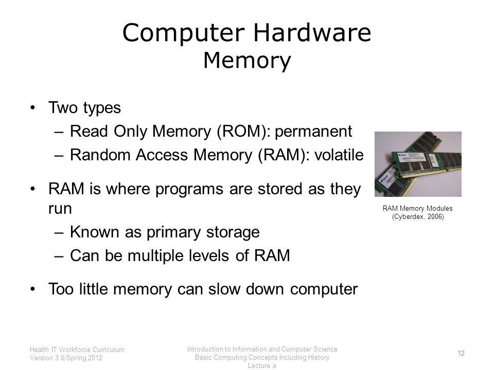 Computer Hardware Memory Two types –Read Only Memory (ROM): permanent –Random Access Memory (RAM): volatile RAM is where programs are stored as they run –Known as primary storage –Can be multiple levels of RAM Too little memory can slow down computer 12 Health IT Workforce Curriculum Version 3.0/Spring 2012 Introduction to Information and Computer Science Basic Computing Concepts Including History Lecture a RAM Memory Modules (Cyberdex, 2006)