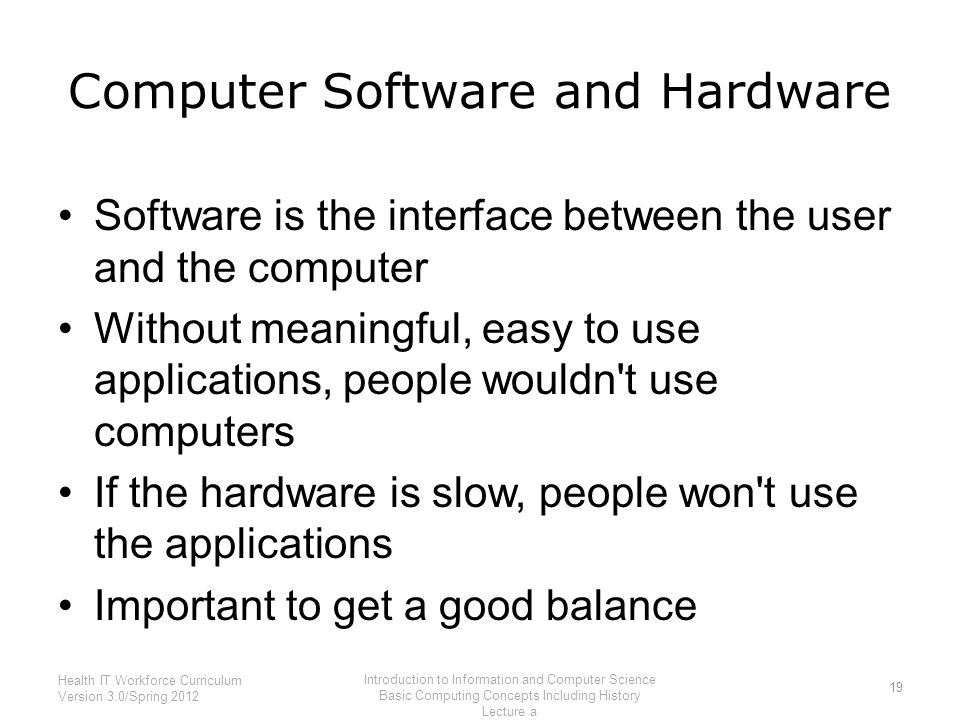 Computer Software and Hardware 19 Health IT Workforce Curriculum Version 3.0/Spring 2012 Introduction to Information and Computer Science Basic Computing Concepts Including History Lecture a Software is the interface between the user and the computer Without meaningful, easy to use applications, people wouldn t use computers If the hardware is slow, people won t use the applications Important to get a good balance