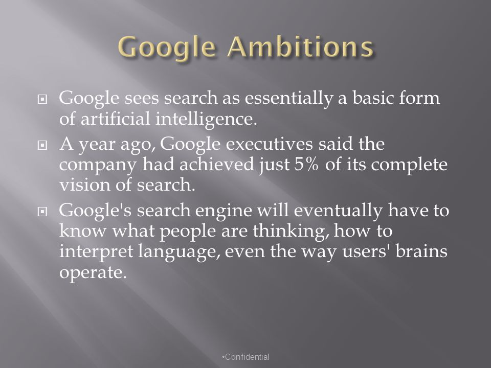  Google sees search as essentially a basic form of artificial intelligence.  A year ago, Google executives said the company had achieved just 5% of