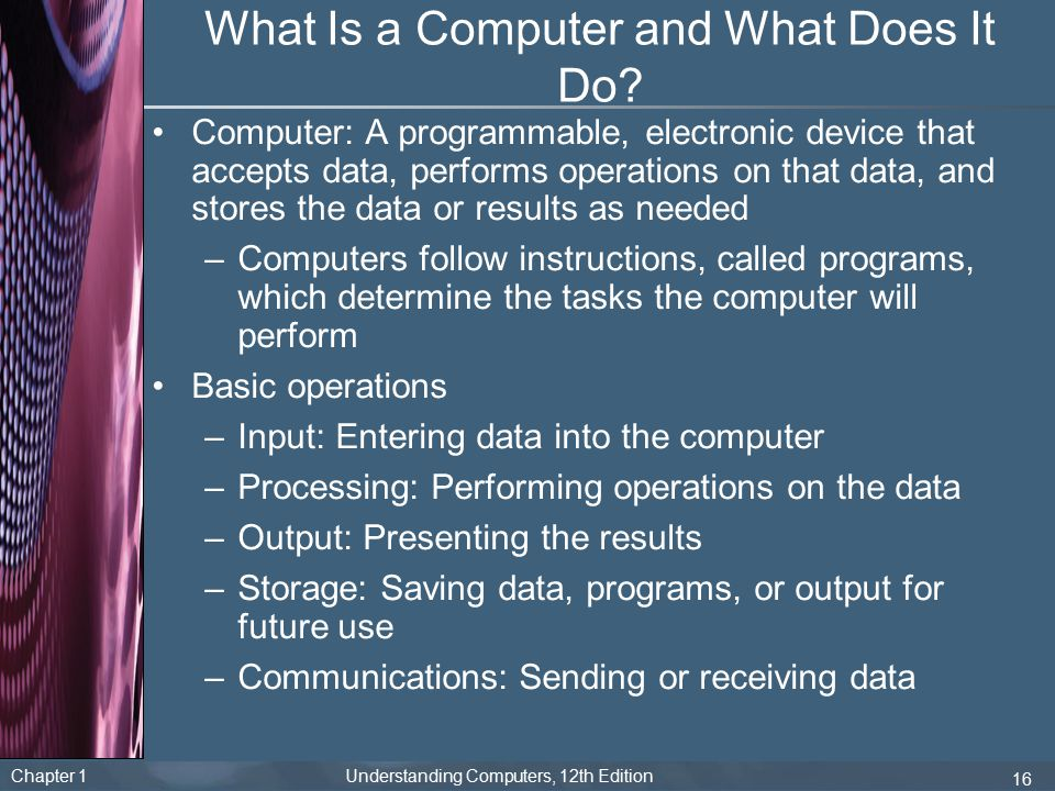 Chapter 1 Understanding Computers, 12th Edition 16 What Is a Computer and What Does It Do? Computer: A programmable, electronic device that accepts da