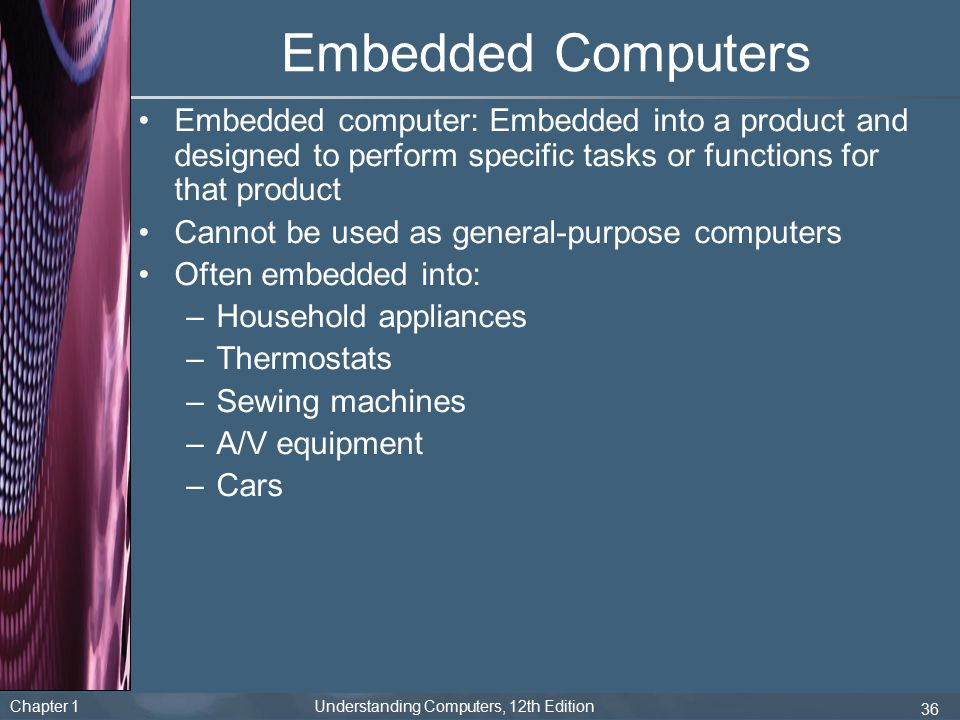 Chapter 1 Understanding Computers, 12th Edition 36 Embedded Computers Embedded computer: Embedded into a product and designed to perform specific task