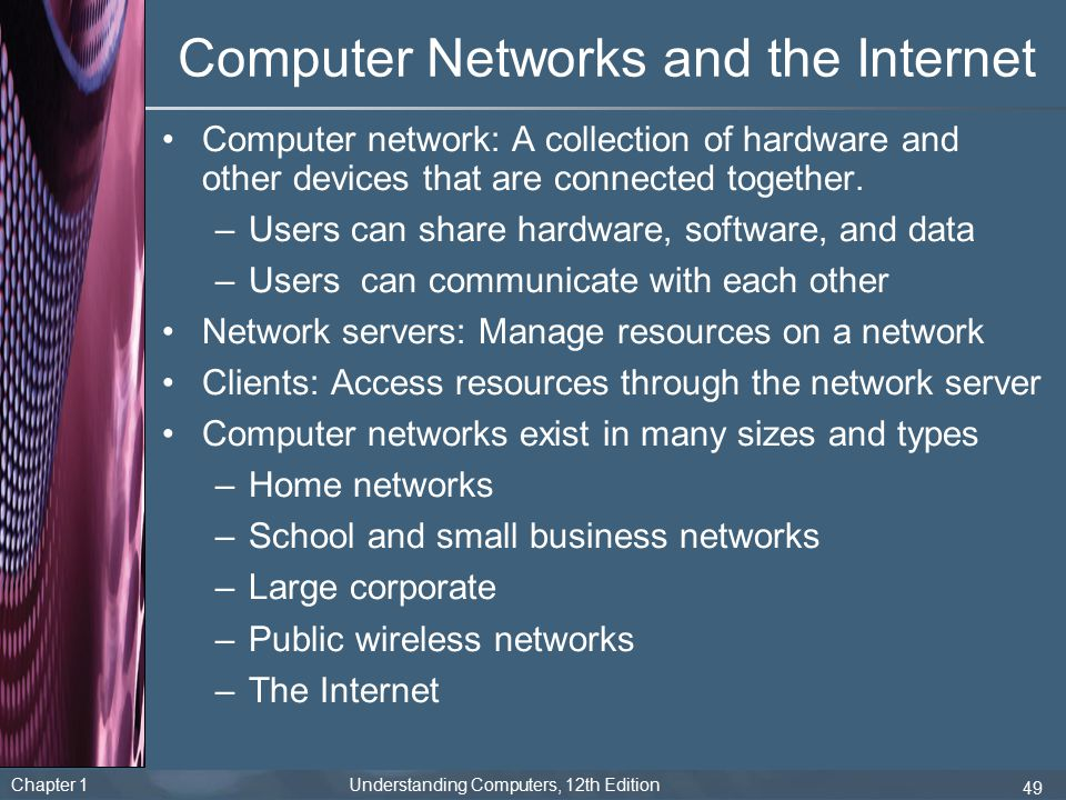Chapter 1 Understanding Computers, 12th Edition 49 Computer Networks and the Internet Computer network: A collection of hardware and other devices tha