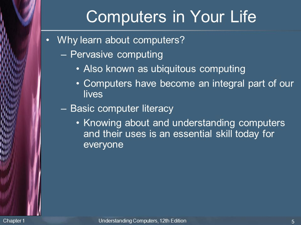 Chapter 1 Understanding Computers, 12th Edition 5 Computers in Your Life Why learn about computers? –Pervasive computing Also known as ubiquitous comp