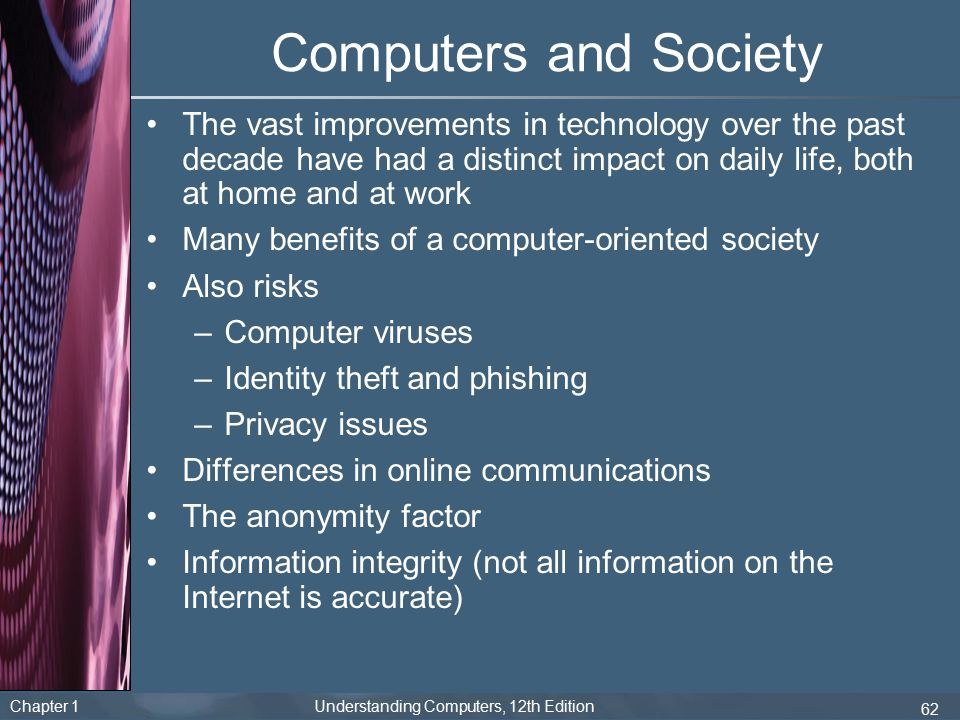 Chapter 1 Understanding Computers, 12th Edition 62 Computers and Society The vast improvements in technology over the past decade have had a distinct