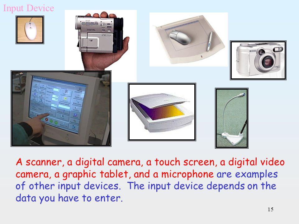 15 A scanner, a digital camera, a touch screen, a digital video camera, a graphic tablet, and a microphone are examples of other input devices. The in