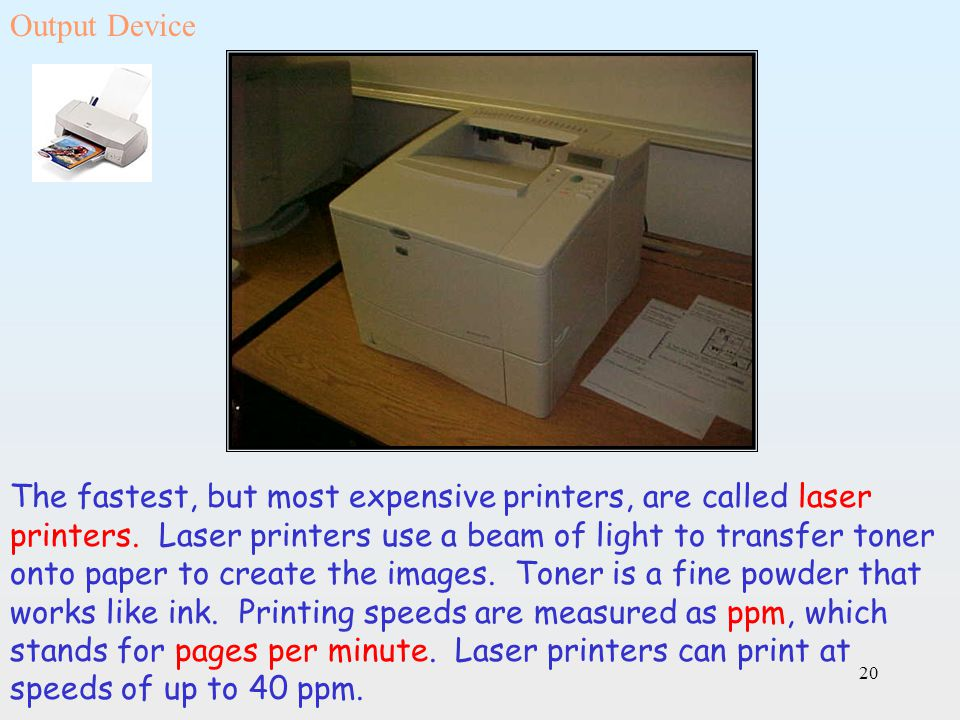 20 The fastest, but most expensive printers, are called laser printers. Laser printers use a beam of light to transfer toner onto paper to create the