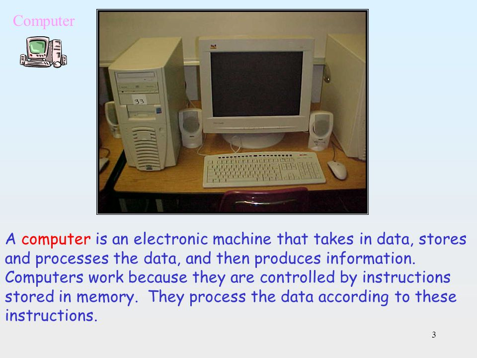 3 A computer is an electronic machine that takes in data, stores and processes the data, and then produces information. Computers work because they ar
