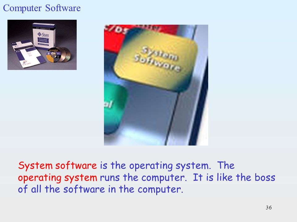 36 System software is the operating system. The operating system runs the computer. It is like the boss of all the software in the computer. Computer