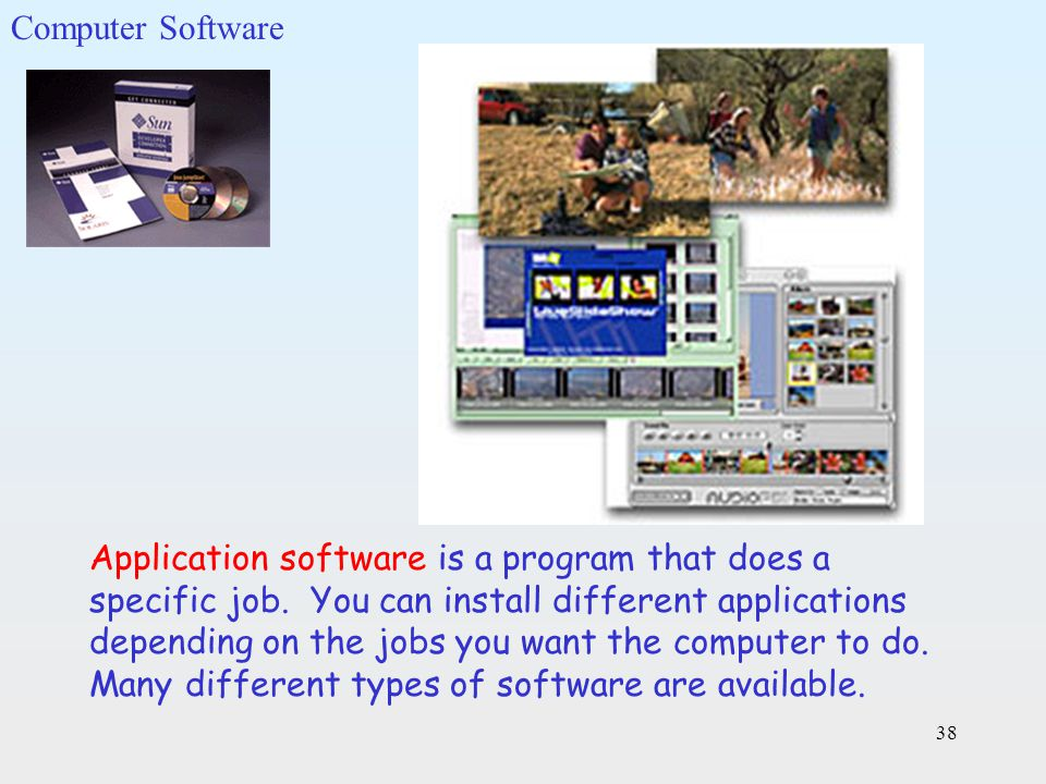 38 Application software is a program that does a specific job. You can install different applications depending on the jobs you want the computer to d