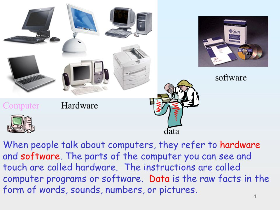 4 When people talk about computers, they refer to hardware and software. The parts of the computer you can see and touch are called hardware. The inst