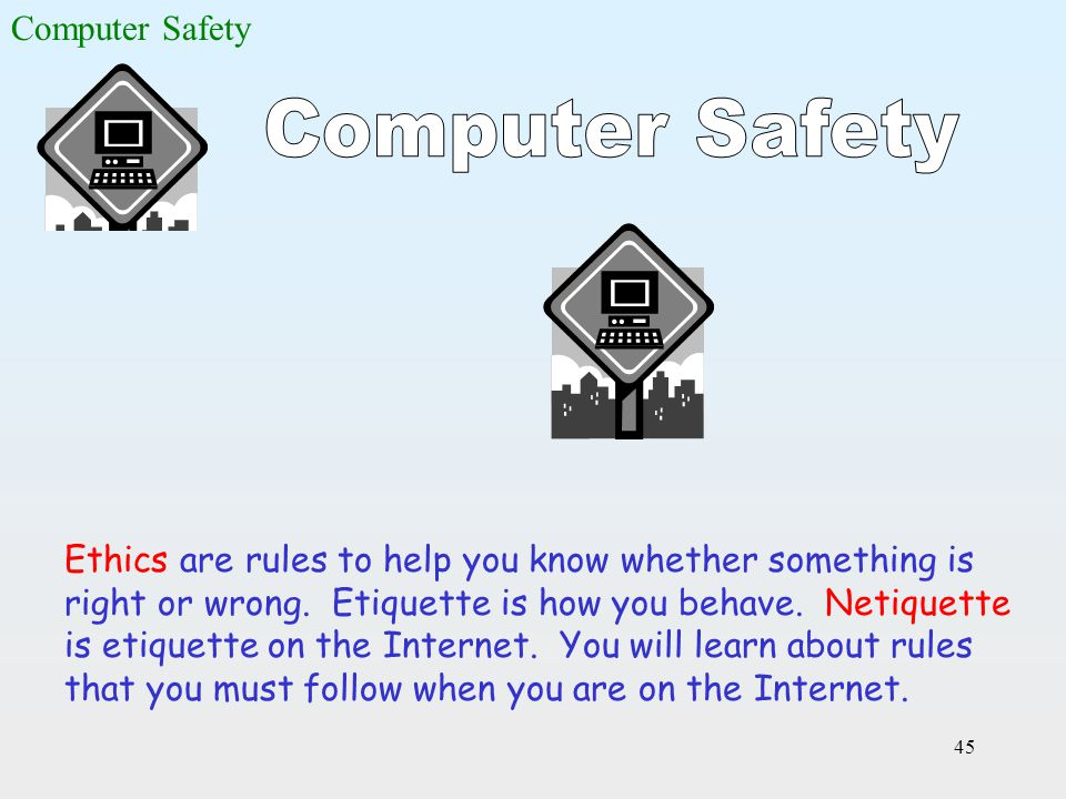 45 Ethics are rules to help you know whether something is right or wrong. Etiquette is how you behave. Netiquette is etiquette on the Internet. You wi