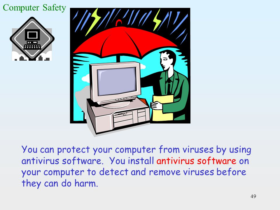 49 You can protect your computer from viruses by using antivirus software. You install antivirus software on your computer to detect and remove viruse