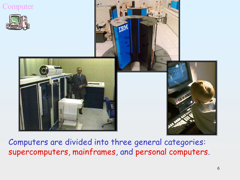 6 Computers are divided into three general categories: supercomputers, mainframes, and personal computers. Computer
