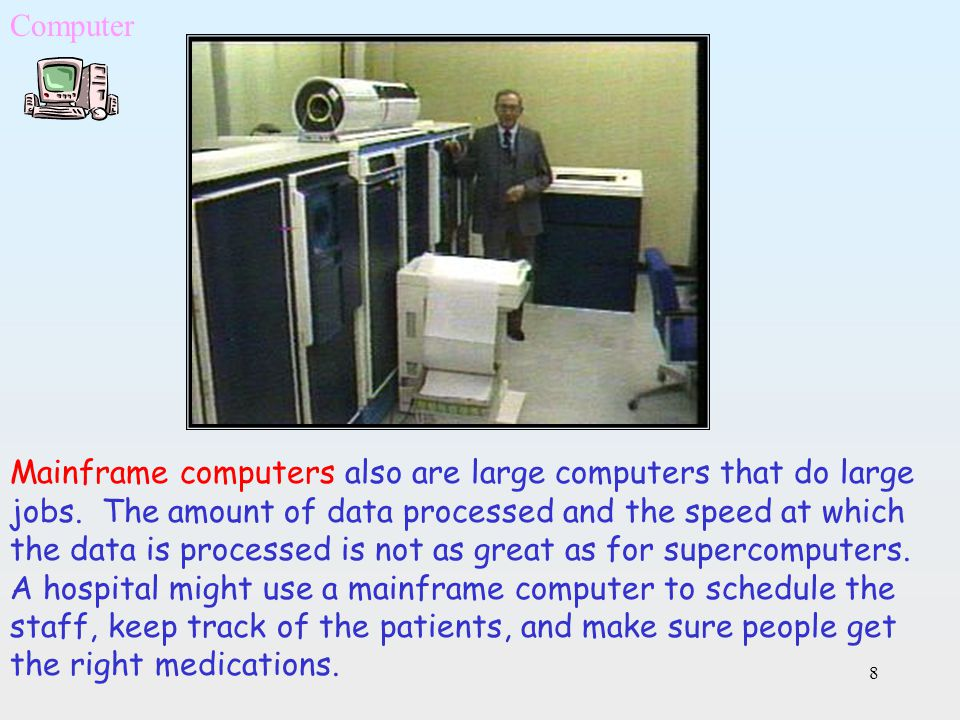 8 Mainframe computers also are large computers that do large jobs. The amount of data processed and the speed at which the data is processed is not as