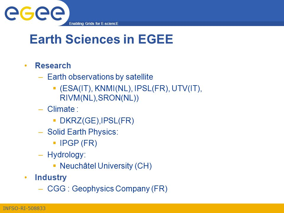 Enabling Grids for E-sciencE INFSO-RI-508833 Earth Sciences in EGEE Research –Earth observations by satellite  (ESA(IT), KNMI(NL), IPSL(FR), UTV(IT), RIVM(NL),SRON(NL)) –Climate :  DKRZ(GE),IPSL(FR) –Solid Earth Physics:  IPGP (FR) –Hydrology:  Neuchâtel University (CH) Industry –CGG : Geophysics Company (FR)