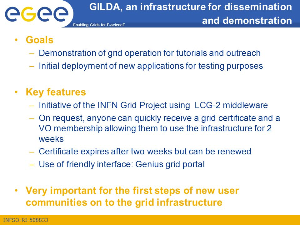 Enabling Grids for E-sciencE INFSO-RI-508833 GILDA, an infrastructure for dissemination and demonstration Goals –Demonstration of grid operation for tutorials and outreach –Initial deployment of new applications for testing purposes Key features –Initiative of the INFN Grid Project using LCG-2 middleware –On request, anyone can quickly receive a grid certificate and a VO membership allowing them to use the infrastructure for 2 weeks –Certificate expires after two weeks but can be renewed –Use of friendly interface: Genius grid portal Very important for the first steps of new user communities on to the grid infrastructure