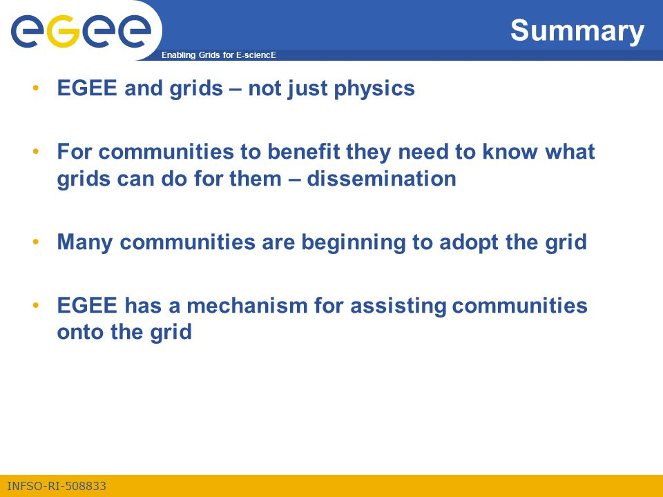 Enabling Grids for E-sciencE INFSO-RI-508833 Summary EGEE and grids – not just physics For communities to benefit they need to know what grids can do for them – dissemination Many communities are beginning to adopt the grid EGEE has a mechanism for assisting communities onto the grid