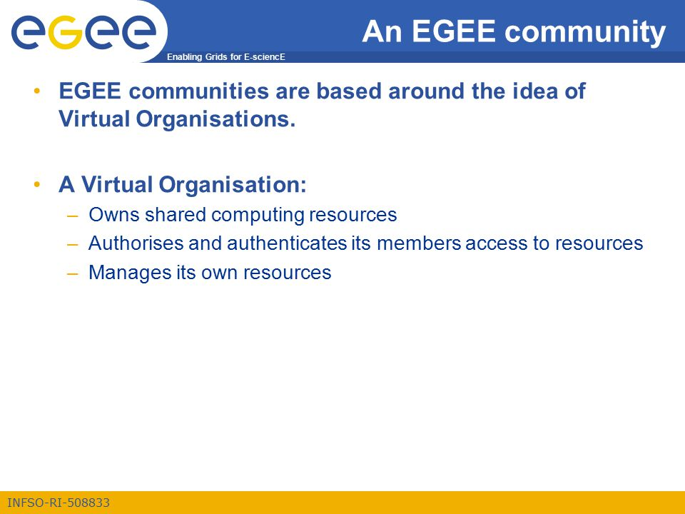 Enabling Grids for E-sciencE INFSO-RI-508833 An EGEE community EGEE communities are based around the idea of Virtual Organisations.