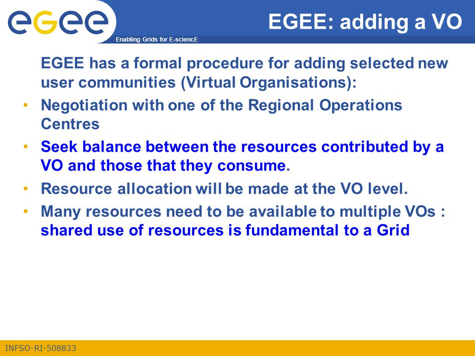 Enabling Grids for E-sciencE INFSO-RI-508833 EGEE: adding a VO EGEE has a formal procedure for adding selected new user communities (Virtual Organisations): Negotiation with one of the Regional Operations Centres Seek balance between the resources contributed by a VO and those that they consume.